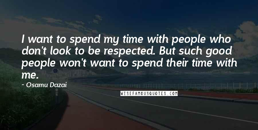 Osamu Dazai quotes: I want to spend my time with people who don't look to be respected. But such good people won't want to spend their time with me.