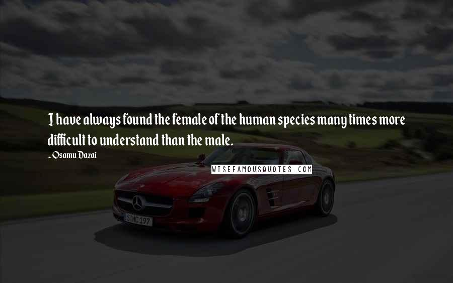 Osamu Dazai quotes: I have always found the female of the human species many times more difficult to understand than the male.