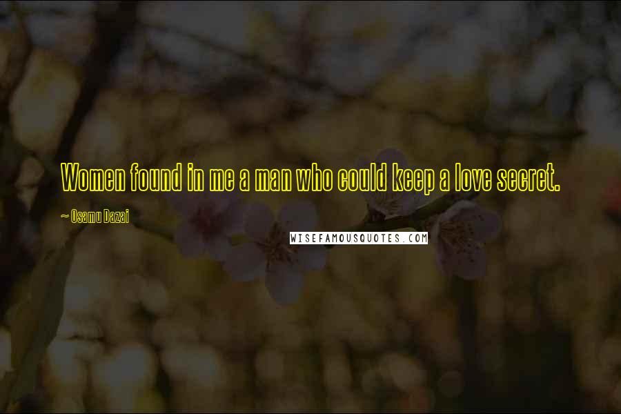 Osamu Dazai quotes: Women found in me a man who could keep a love secret.