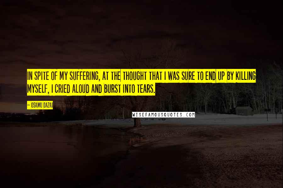 Osamu Dazai quotes: In spite of my suffering, at the thought that I was sure to end up by killing myself, I cried aloud and burst into tears.