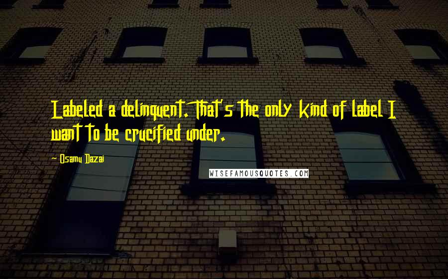 Osamu Dazai quotes: Labeled a delinquent. That's the only kind of label I want to be crucified under.