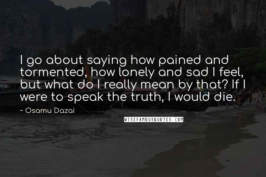 Osamu Dazai quotes: I go about saying how pained and tormented, how lonely and sad I feel, but what do I really mean by that? If I were to speak the truth, I