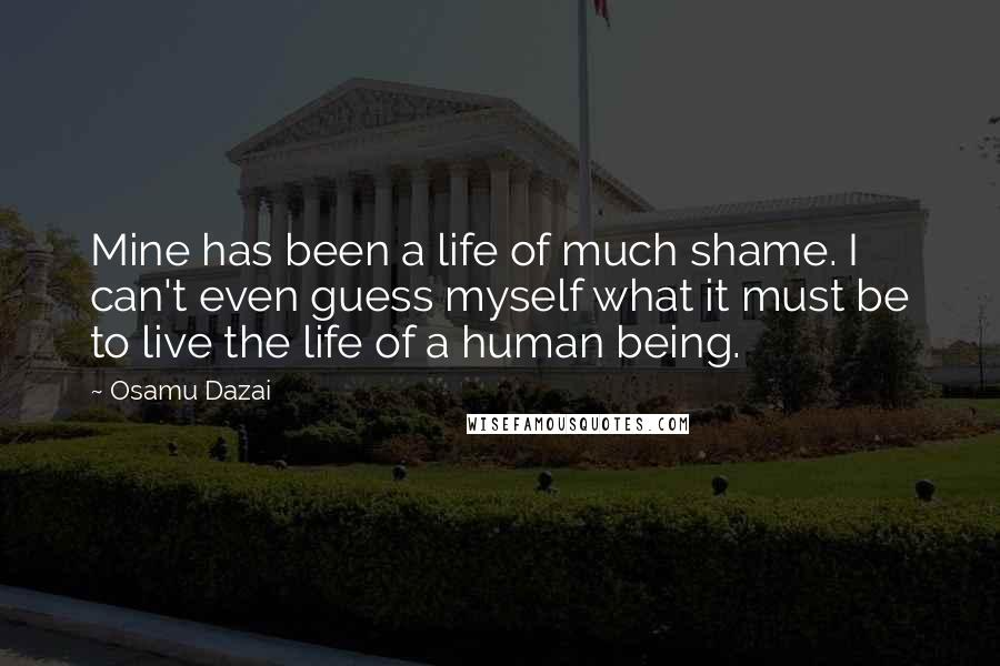 Osamu Dazai quotes: Mine has been a life of much shame. I can't even guess myself what it must be to live the life of a human being.