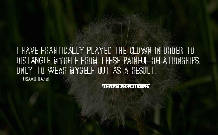 Osamu Dazai quotes: I have frantically played the clown in order to distangle myself from these painful relationships, only to wear myself out as a result.
