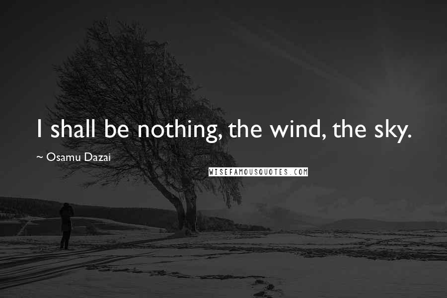 Osamu Dazai quotes: I shall be nothing, the wind, the sky.