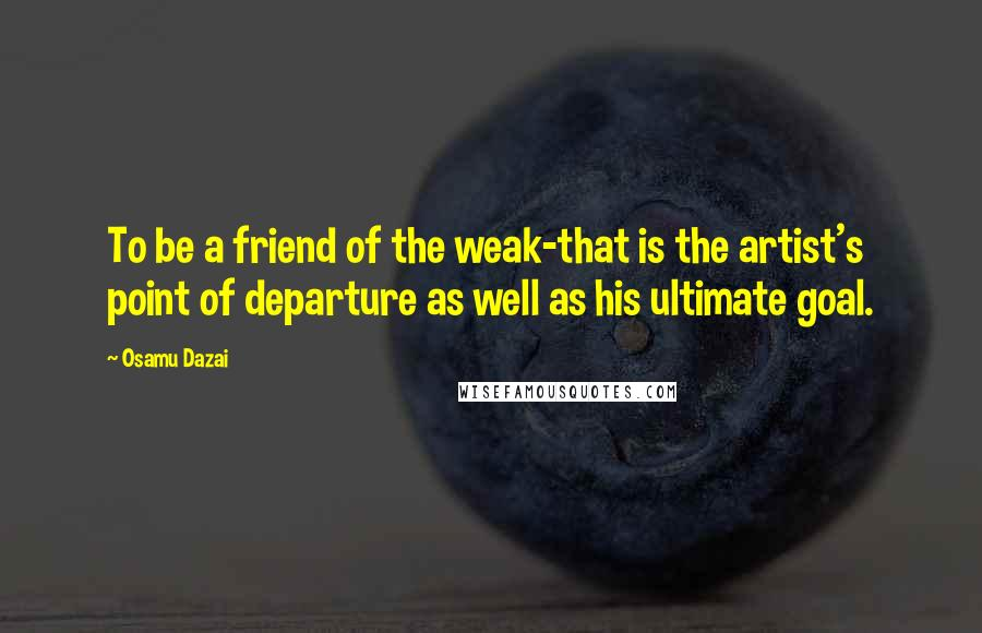 Osamu Dazai quotes: To be a friend of the weak-that is the artist's point of departure as well as his ultimate goal.