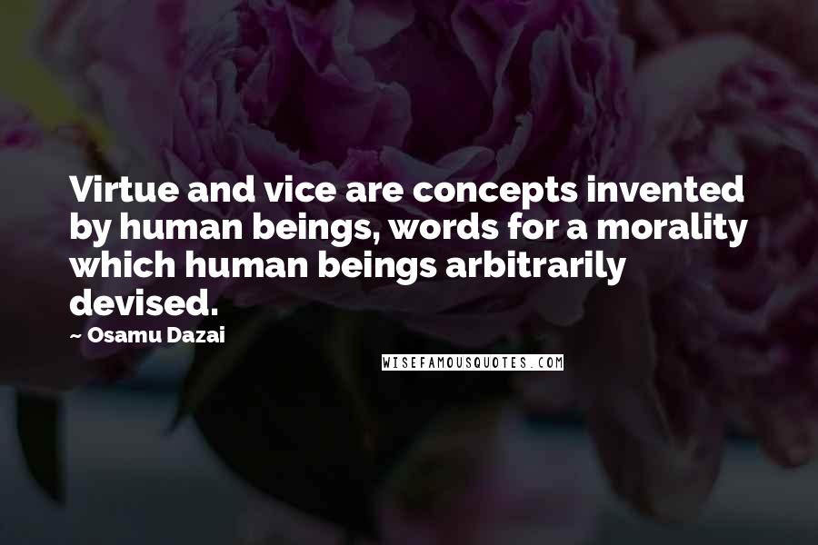 Osamu Dazai quotes: Virtue and vice are concepts invented by human beings, words for a morality which human beings arbitrarily devised.