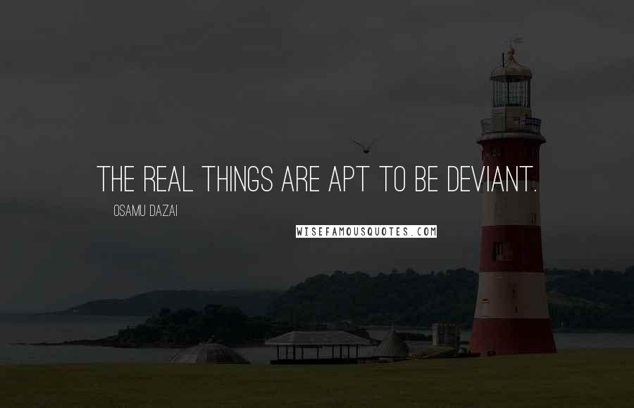 Osamu Dazai quotes: The real things are apt to be deviant.