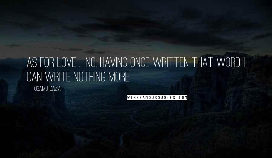 Osamu Dazai quotes: As for love ... no, having once written that word I can write nothing more.