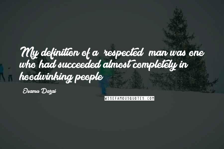 """Osamu Dazai quotes: My definition of a """"respected"""" man was one who had succeeded almost completely in hoodwinking people"""
