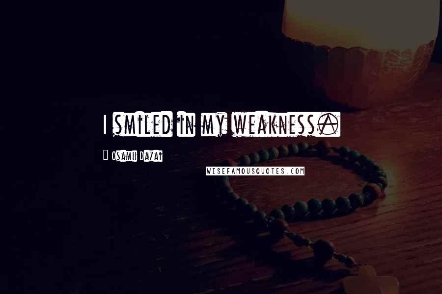 Osamu Dazai quotes: I smiled in my weakness.