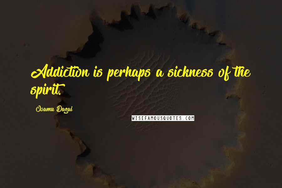 Osamu Dazai quotes: Addiction is perhaps a sickness of the spirit.