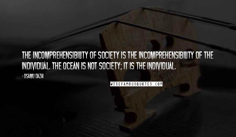 Osamu Dazai quotes: The incomprehensibility of society is the incomprehensibility of the individual. The ocean is not society; it is the individual.
