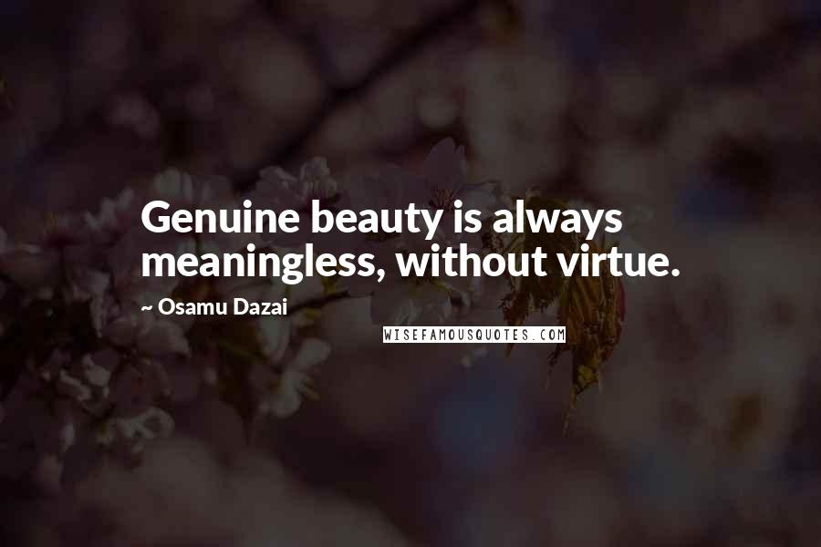 Osamu Dazai quotes: Genuine beauty is always meaningless, without virtue.