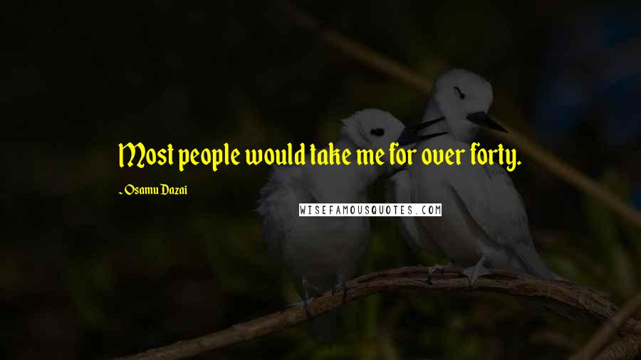Osamu Dazai quotes: Most people would take me for over forty.