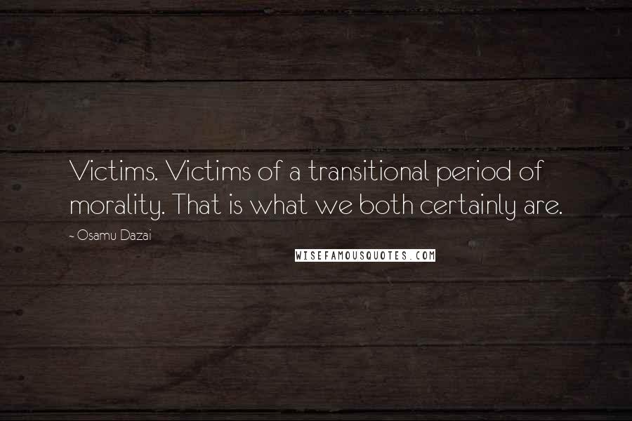 Osamu Dazai quotes: Victims. Victims of a transitional period of morality. That is what we both certainly are.