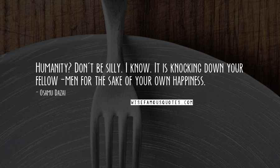 Osamu Dazai quotes: Humanity? Don't be silly. I know. It is knocking down your fellow-men for the sake of your own happiness.