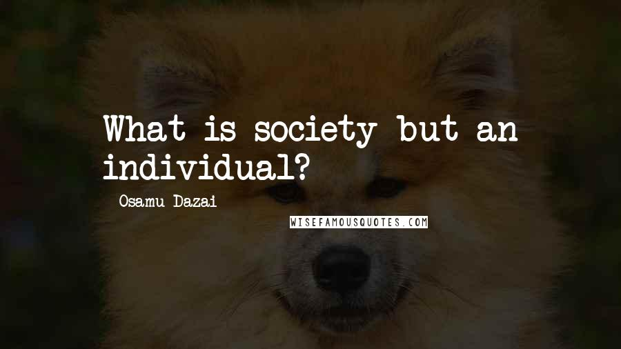 Osamu Dazai quotes: What is society but an individual?
