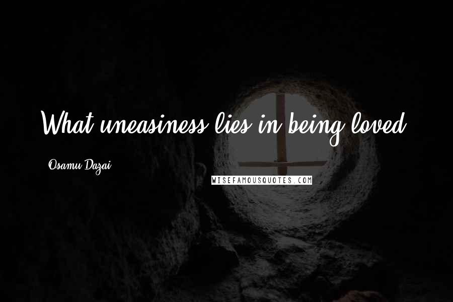 Osamu Dazai quotes: What uneasiness lies in being loved.