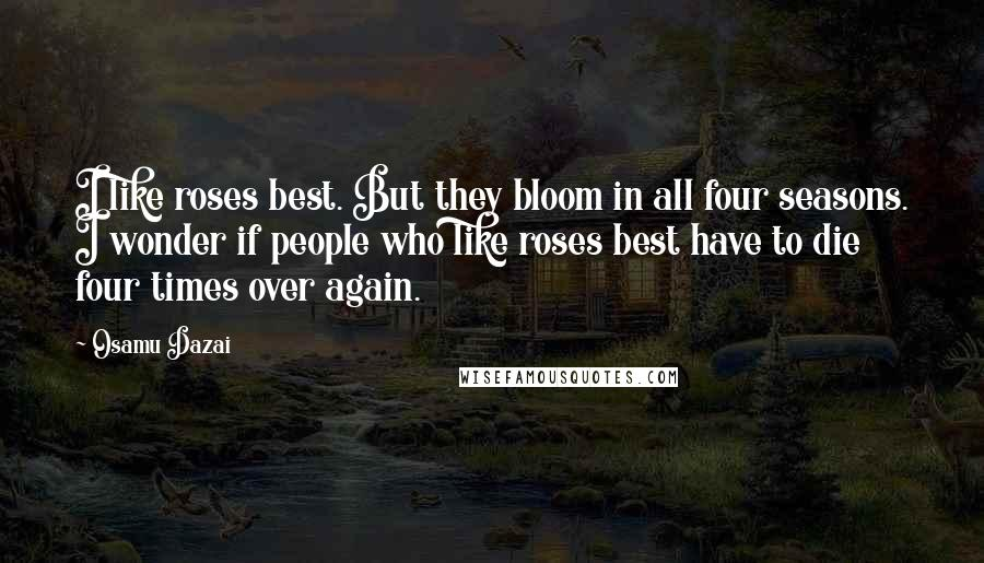 Osamu Dazai quotes: I like roses best. But they bloom in all four seasons. I wonder if people who like roses best have to die four times over again.