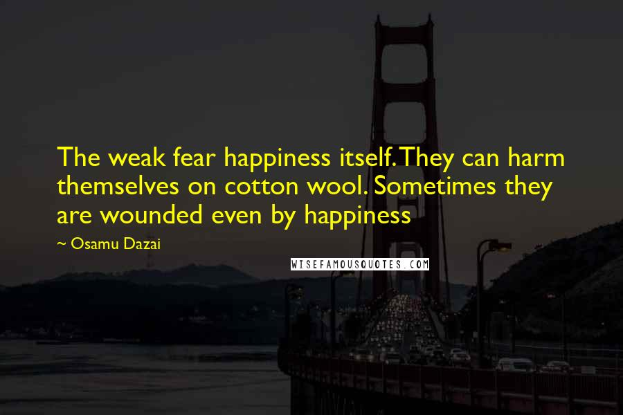 Osamu Dazai quotes: The weak fear happiness itself. They can harm themselves on cotton wool. Sometimes they are wounded even by happiness