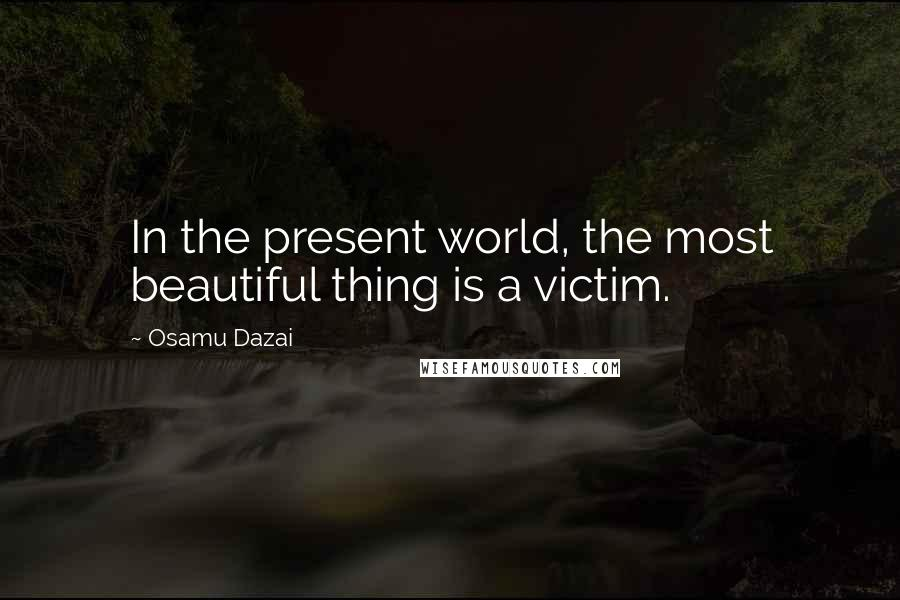 Osamu Dazai quotes: In the present world, the most beautiful thing is a victim.