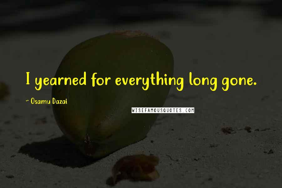 Osamu Dazai quotes: I yearned for everything long gone.
