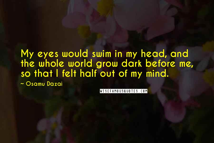 Osamu Dazai quotes: My eyes would swim in my head, and the whole world grow dark before me, so that I felt half out of my mind.