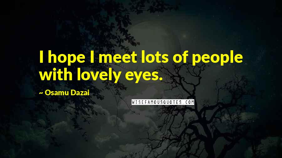 Osamu Dazai quotes: I hope I meet lots of people with lovely eyes.