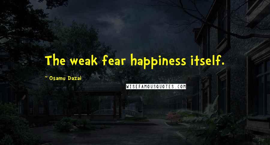 Osamu Dazai quotes: The weak fear happiness itself.