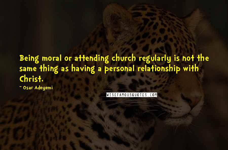 Osar Adeyemi quotes: Being moral or attending church regularly is not the same thing as having a personal relationship with Christ.