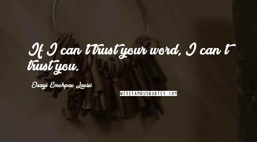 Osayi Emokpae Lasisi quotes: If I can't trust your word, I can't trust you.