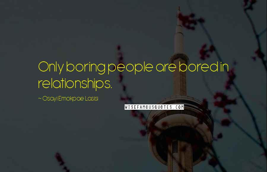 Osayi Emokpae Lasisi quotes: Only boring people are bored in relationships.
