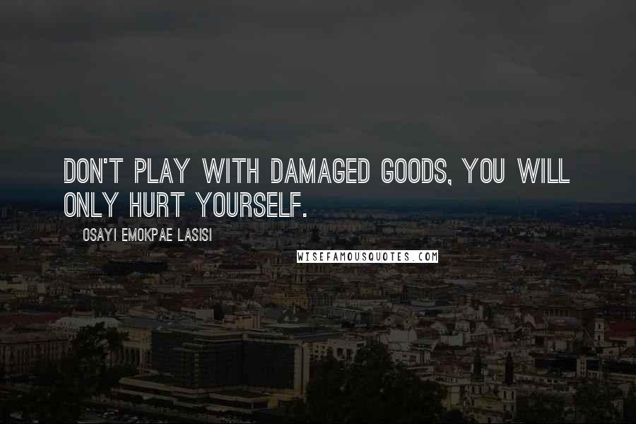 Osayi Emokpae Lasisi quotes: Don't play with damaged goods, you will only hurt yourself.