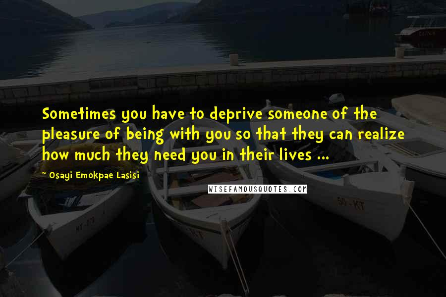 Osayi Emokpae Lasisi quotes: Sometimes you have to deprive someone of the pleasure of being with you so that they can realize how much they need you in their lives ...