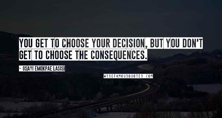 Osayi Emokpae Lasisi quotes: You get to choose your decision, but you don't get to choose the consequences.