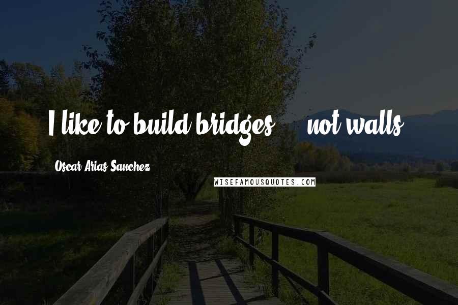 Oscar Arias Sanchez quotes: I like to build bridges ... not walls.