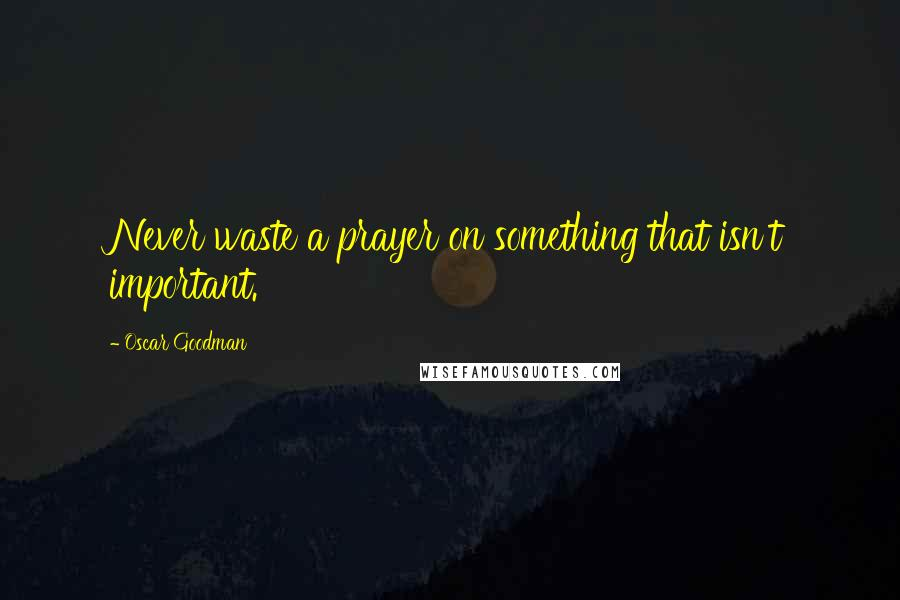 Oscar Goodman quotes: Never waste a prayer on something that isn't important.