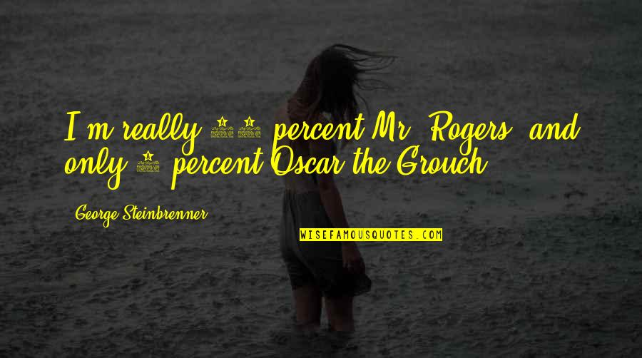 Oscar Grouch Quotes By George Steinbrenner: I'm really 95 percent Mr. Rogers, and only