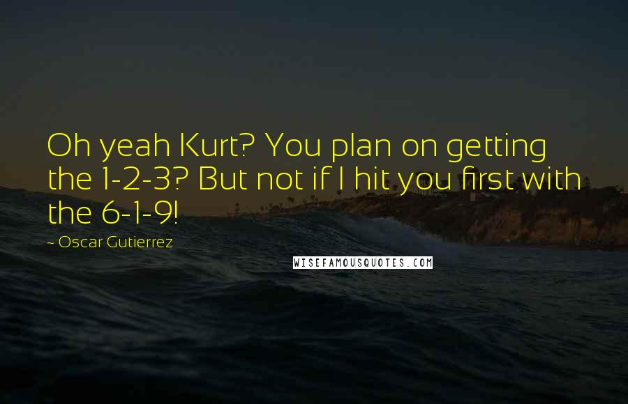 Oscar Gutierrez quotes: Oh yeah Kurt? You plan on getting the 1-2-3? But not if I hit you first with the 6-1-9!