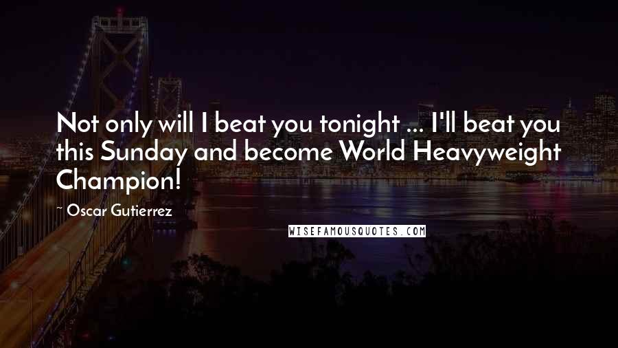 Oscar Gutierrez quotes: Not only will I beat you tonight ... I'll beat you this Sunday and become World Heavyweight Champion!