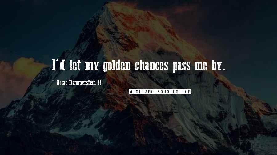 Oscar Hammerstein II quotes: I'd let my golden chances pass me by.