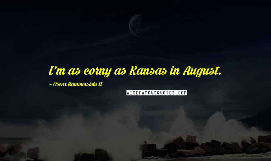 Oscar Hammerstein II quotes: I'm as corny as Kansas in August.