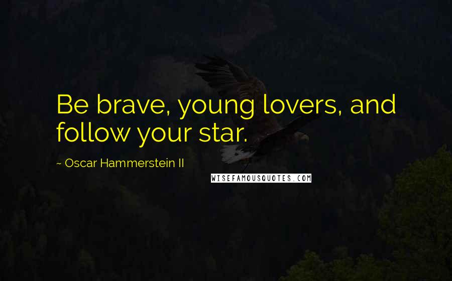 Oscar Hammerstein II quotes: Be brave, young lovers, and follow your star.