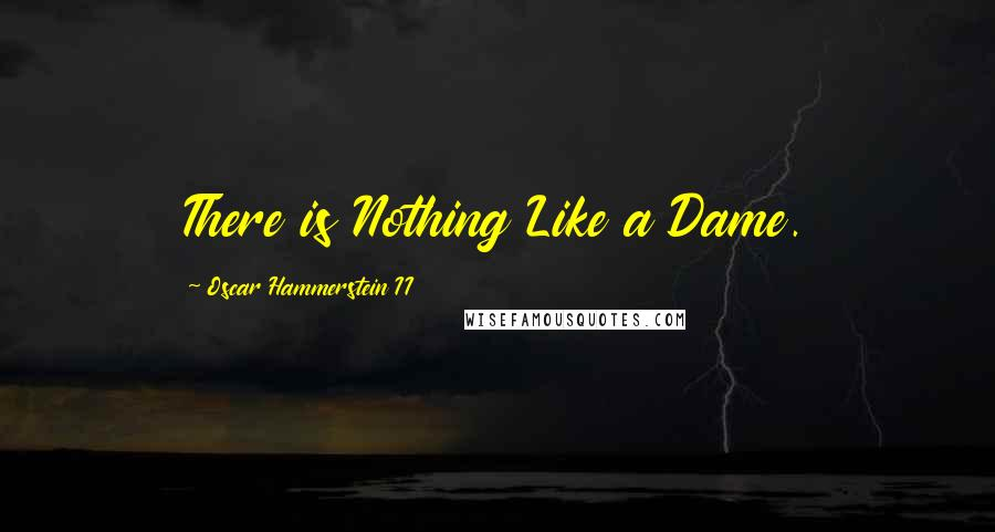Oscar Hammerstein II quotes: There is Nothing Like a Dame.