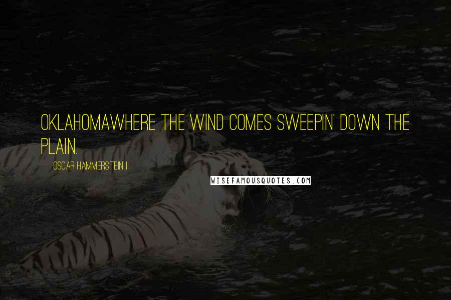 Oscar Hammerstein II quotes: OklahomaWhere the wind comes sweepin' down the plain.