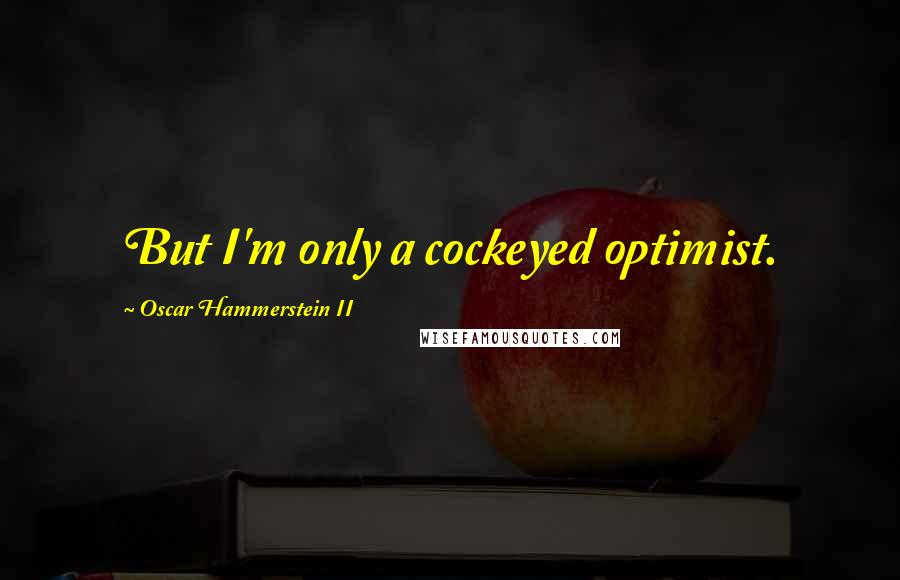 Oscar Hammerstein II quotes: But I'm only a cockeyed optimist.