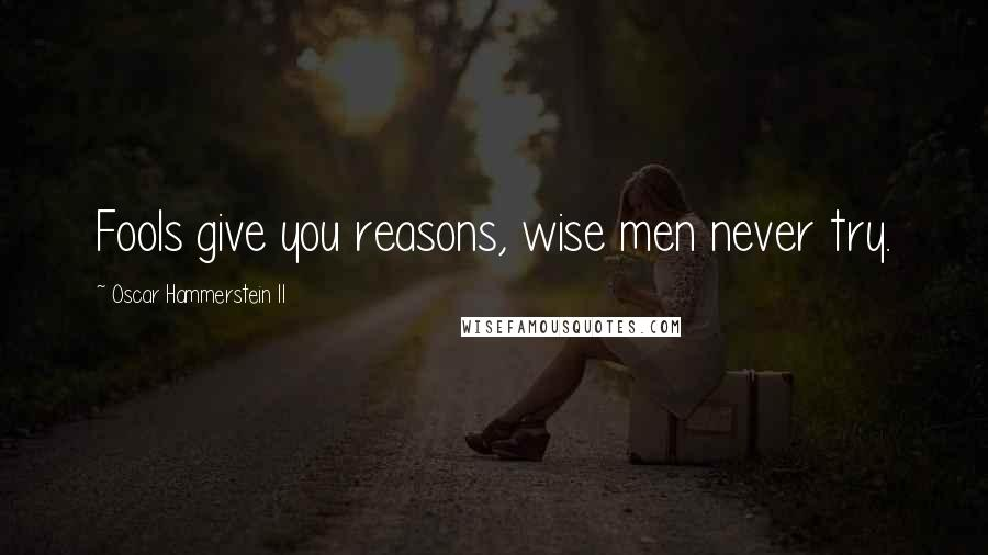 Oscar Hammerstein II quotes: Fools give you reasons, wise men never try.