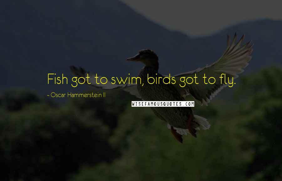 Oscar Hammerstein II quotes: Fish got to swim, birds got to fly.