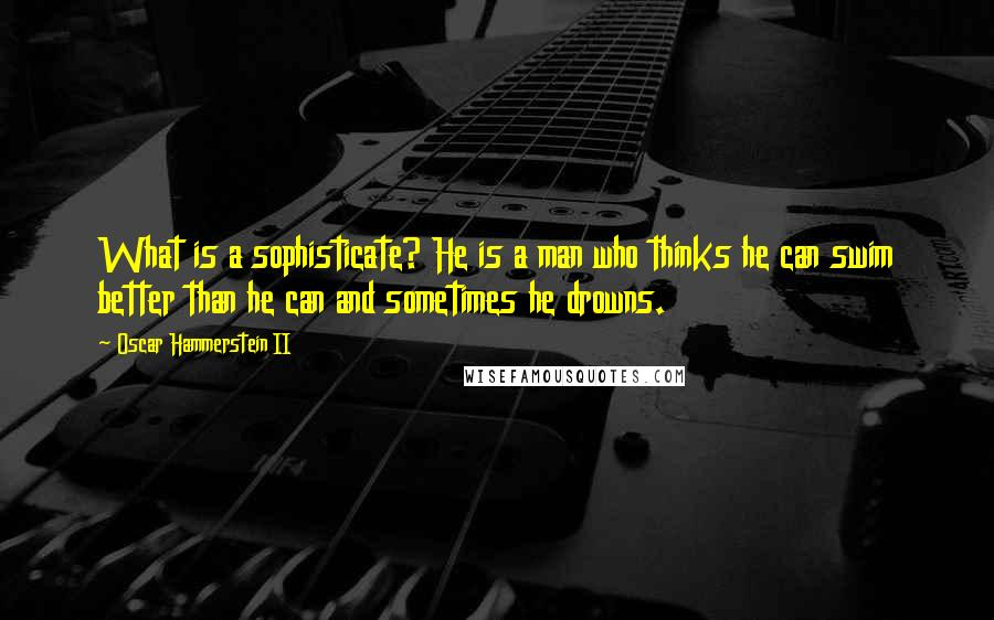 Oscar Hammerstein II quotes: What is a sophisticate? He is a man who thinks he can swim better than he can and sometimes he drowns.